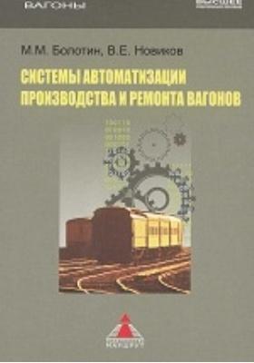 Системы автоматизации производства и ремонта вагонов: учебник для студентов вузов железнодорожного транспорта