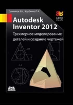 Autodesk Inventor 2012 : Трехмерное моделирование деталей и создание чертежей: учебное пособие