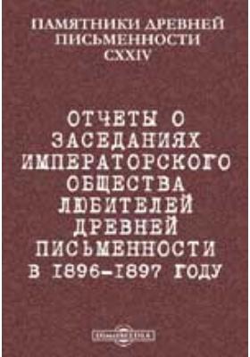 Памятники древней письменности. 124. Отчеты о заседаниях Императорского общества любителей древней письменности в 1896-1897 году