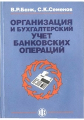 Организация и бухгалтерский учет банковских операций: учебное пособие