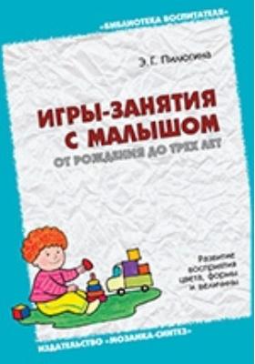 Игры-занятия с малышом отрождения до трех лет. Развитие восприятия цвета, формы и величины