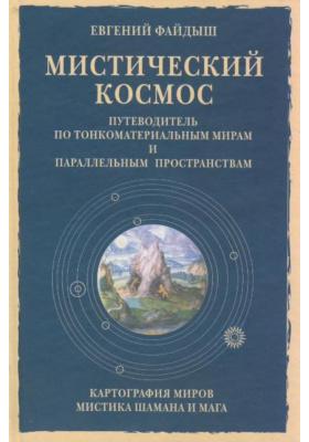 Мистический космос : Путеводитель по тонкоматериальным мирам и параллельным пространствам. Издание 2-е, расширенное, дополненное