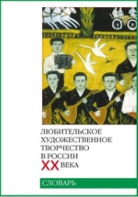 Любительское художественное творчество в России ХХ века: словарь