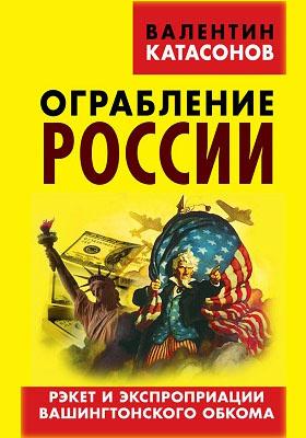 Ограбление России. Рэкет и экспроприации Вашингтонского обкома: публицистика