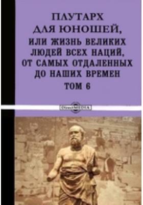 Плутарх для юношей, или Жизнь великих людей всех наций, от самых отдаленных до наших времен. Т. 6