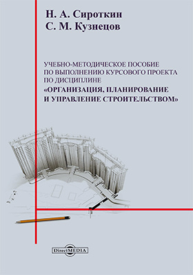 Учебно-методическое пособие к выполнению курсового проекта по дисциплине «Организация, планирование и управление строительством»