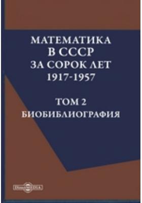 Математика в СССР за сорок лет. 1917-1957. Т. 2. Биобиблиография