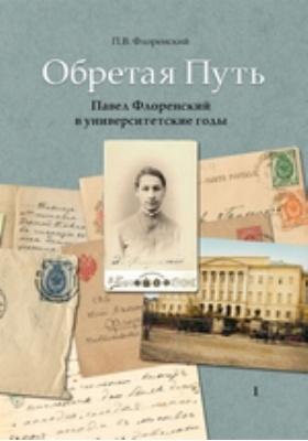 Обретая Путь. Павел Флоренский в университетские годы. В 2 т. Т. 1