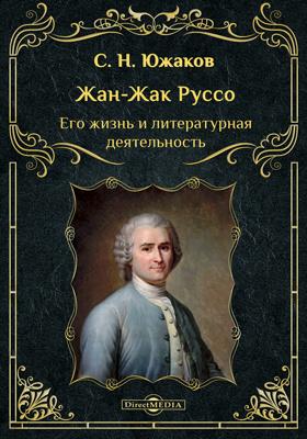 Жан-Жак Руссо. Его жизнь и литературная деятельность: биографический очерк