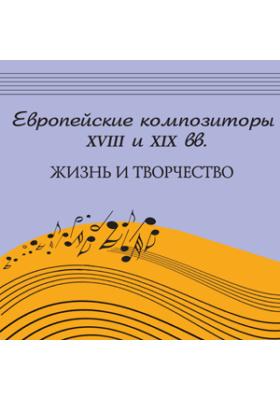 Европейские композиторы XVIII и XIX вв.: жизнь и творчество