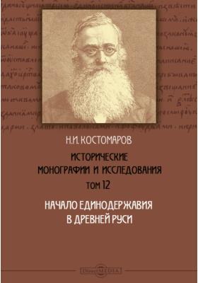 Исторические монографии и исследования. Т. 12. Начало единодержавия в древней Руси