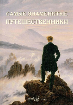 Самые знаменитые путешественники: иллюстрированная энциклопедия