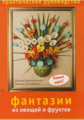 Фантазии из овощей и фруктов : Практическое руководство