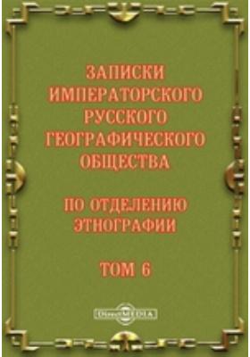 Записки Императорского Русского географического общества по отделению этнографии: журнал. 1880. Т. 6