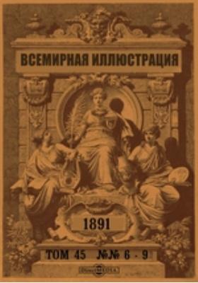 Всемирная иллюстрация: журнал. 1891. Том 45, №№ 6-9