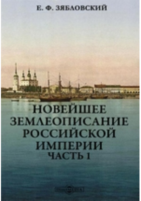 Новейшее землеописание Российской империи: монография, Ч. 1