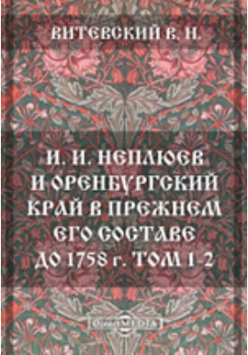 И. И. Неплюев и Оренбургский край в прежнем его составе до 1758 г. Т. 1-2