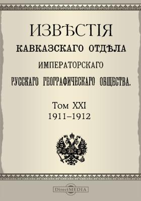 Известия Кавказского отдела Императорского Русского географического общества. 1911-1912. Т. 21