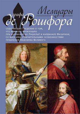 Мемуары графа де Рошфора, содержащие сведения о том, что важного произо- шло при кардинале де Ришельё и кардинале Мазарини, со многими отличительными особенностями правления Людовика Великого