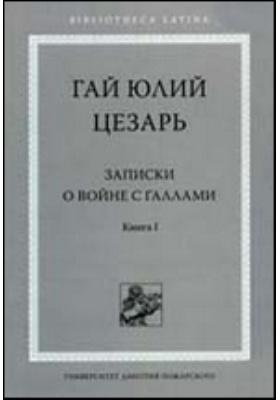 Записки о войне с галлами. Книга первая. С введением и комментариями С. И. Соболевского