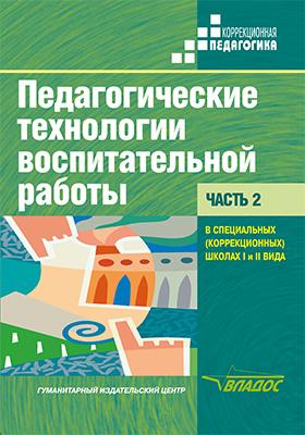 Педагогические технологии воспитательной работы в специальных (коррекционных) школах I и II вида: учебник : в 2 ч, Ч. 2