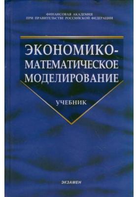 Экономико-математическое моделирование : Учебник. 2-е издание, стереотипное