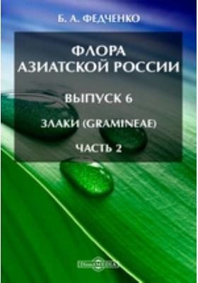 Флора Азиатской России(Gramineae). Вып. 6. Злаки, Ч. 2