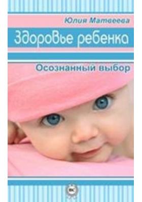 Здоровье ребенка. Осознанный выбор: научно-популярное издание