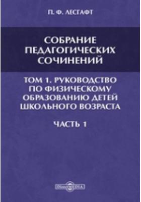 Собрание педагогических сочинений. Т. 1. Руководство по физическому образованию детей школьного возраста, Ч. 1