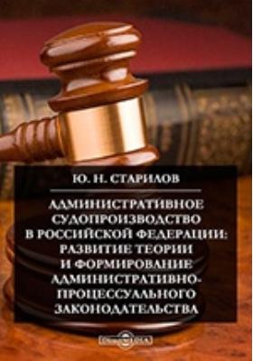 Административное судопроизводство в Российской Федерации: развитие теории и формирование административно-процессуального законодательства