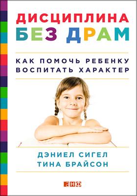 Дисциплина без драм : как помочь ребенку воспитать характер: научно-популярное издание