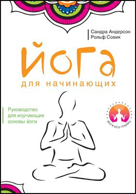 Йога для начинающих = Yoga, Mastering the Basics: практическое издание