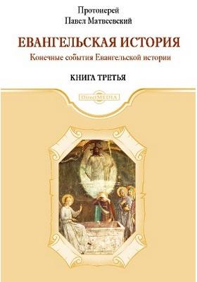 Евангельская история : духовно-просветительское издание. Книга третья. Конечные события Евангельской истории