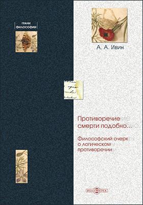 Противоречие смерти подобно… : Философский очерк о логическом противоречии: монография