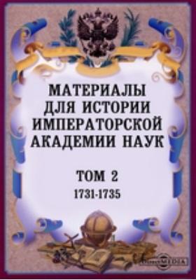 Материалы для истории Императорской Академии Наук. Т. 2. (1731-1735)