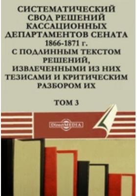 Систематический свод решений кассационных департаментов Сената 1866-1871 г. с подлинным текстом решений, извлеченными из них тезисами и критическим разбором их. Т. 3