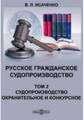 Русское гражданское судопроизводство. Т. 2. Судопроизводство охранительное и конкурсное