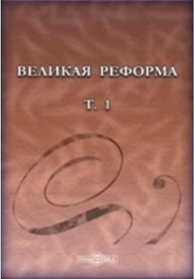 Великая реформа: русское общество и крестьянский вопрос в прошлом и настоящем: монография. Т. 1