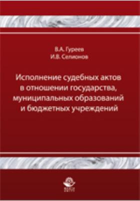 Исполнение судебных актов в отношении государства, муниципальных образований и бюджетных учреждений: учебно-практическое пособие