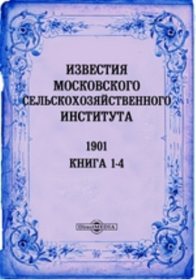 Известия Московского сельскохозяйственного института = Annales de L'Institnt egronomine de Moscou. Annee VII. книги 1-4, 1901 г