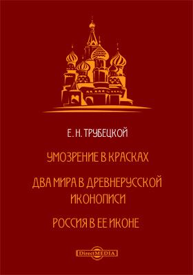 Умозрение в красках. Два мира в Древнерусской иконописи. Россия в ее иконе