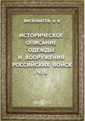 Историческое описание одежды и вооружения Российских войск: с рисунками, составленное по Высочайшему повелению, Ч. 6