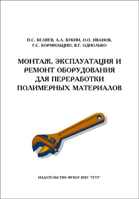 Монтаж, эксплуатация и ремонт оборудования для переработки полимерных материалов: учебное пособие