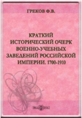 Краткий исторический очерк военно-учебных заведений Российской Империи. 1700-1910