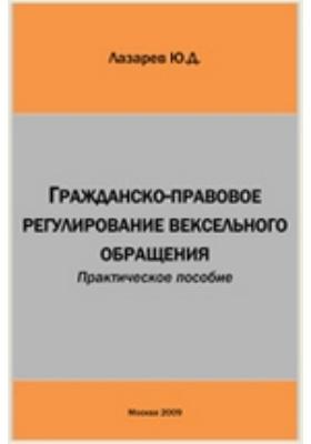 Гражданско-правовое регулирование вексельного обращения: практическое пособие