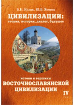 Цивилизации: теория, история, диалог, будущее. Т. IV. Истоки и вершины восточнославянской цивилизации