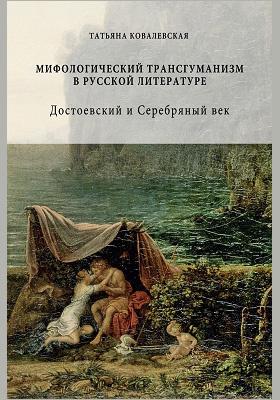 Мифологический трансгуманизм в русской литературе : Достоевский и Серебряный век: монография