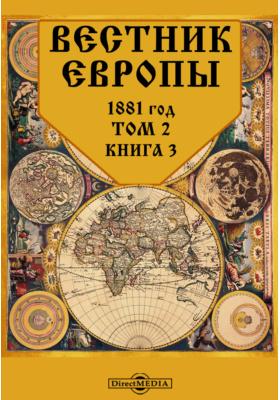 Вестник Европы: журнал. 1881. Т. 2, Книга 3, Март
