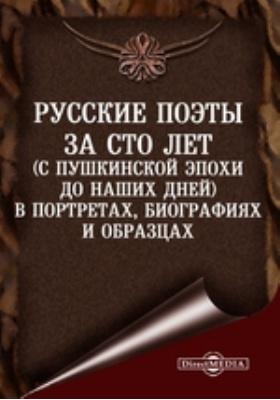 Русские поэты за сто лет (с Пушкинской эпохи до наших дней) в портретах, биографиях и образцах: художественная литература