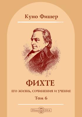 Том 6. Фихте, его жизнь, сочинения и учение: монография